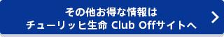 その他お得な情報はチューリッヒ生命 Club Offサイトへ